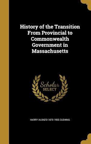 History of the Transition from Provincial to Commonwealth Government in Massachusetts af Harry Alonzo 1870-1955 Cushing
