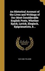 An Historical Account of the Lives and Writings of Our Most Considerable English Poets, Whether Epick, Lyrick, Elegiack, Epigramatists, & .. af Giles 1686-1744 Jacob