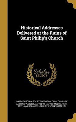 Historical Addresses Delivered at the Ruins of Saint Philip's Church af James 1846-1924 Sprunt
