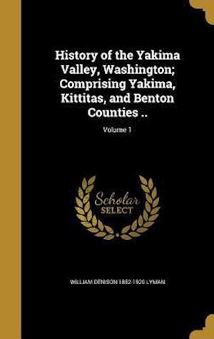 History of the Yakima Valley, Washington; Comprising Yakima, Kittitas, and Benton Counties ..; Volume 1 af William Denison 1852-1920 Lyman