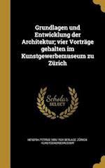 Grundlagen Und Entwicklung Der Architektur; Vier Vortrage Gehalten Im Kunstgewerbemuseum Zu Zurich af Hendrik Petrus 1856-1934 Berlage
