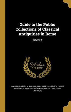 Guide to the Public Collections of Classical Antiquities in Rome; Volume 1 af Wolfgang 1839-1915 Helbig, Emil 1863-1933 Reisch, James Fullarton 1853-1934 Muirhead