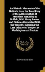 An  Historic Memento of the Nation's Loss; The True Story of the Assassination of President McKinley at Buffalo, with Many Scenes and Pictures Connect af Richard Hayes 1881- Barry