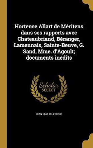 Hortense Allart de Meritens Dans Ses Rapports Avec Chateaubriand, Beranger, Lamennais, Sainte-Beuve, G. Sand, Mme. D'Agoult; Documents Inedits af Leon 1848-1914 Seche