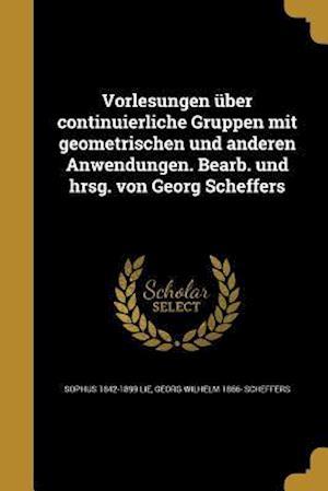 Vorlesungen Uber Continuierliche Gruppen Mit Geometrischen Und Anderen Anwendungen. Bearb. Und Hrsg. Von Georg Scheffers af Georg Wilhelm 1866- Scheffers, Sophus 1842-1899 Lie