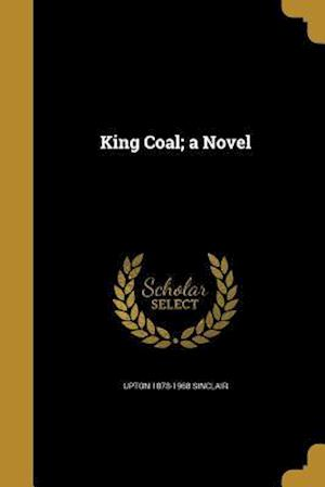 King Coal; A Novel af Upton 1878-1968 Sinclair