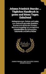 Johann Friedrich Starcks ... Tagliches Handbuch in Guten Und Bosen Tagen. Enhaltend af Johann Friedrich 1680-1756 Starck