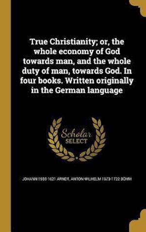 True Christianity; Or, the Whole Economy of God Towards Man, and the Whole Duty of Man, Towards God. in Four Books. Written Originally in the German L af Johann 1555-1621 Arndt, Anton Wilhelm 1673-1722 Bohm