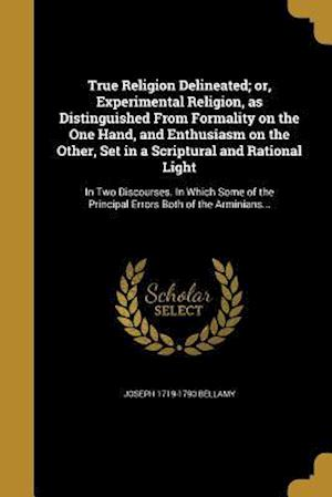 True Religion Delineated; Or, Experimental Religion, as Distinguished from Formality on the One Hand, and Enthusiasm on the Other, Set in a Scriptural af Joseph 1719-1790 Bellamy