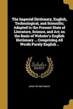 The Imperial Dictionary, English, Technological, and Scientific; Adapted to the Present State of Literature, Science, and Art; On the Basis of Webster af John 1797-1867 Ogilvie