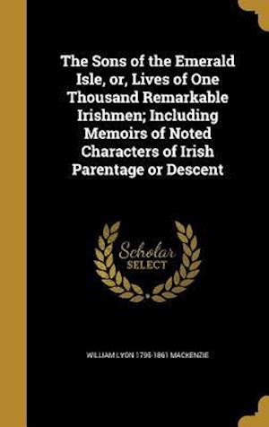 The Sons of the Emerald Isle, Or, Lives of One Thousand Remarkable Irishmen; Including Memoirs of Noted Characters of Irish Parentage or Descent af William Lyon 1795-1861 MacKenzie