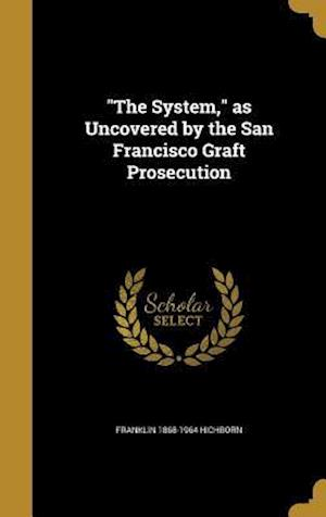 The System, as Uncovered by the San Francisco Graft Prosecution af Franklin 1868-1964 Hichborn