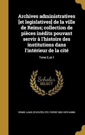 Archives Administratives [Et Legislatives] de La Ville de Reims; Collection de Pieces Inedits Pouvant Servir A L'Histoire Des Institutions Dans L'Inte af Pierre 1802-1879 Varin