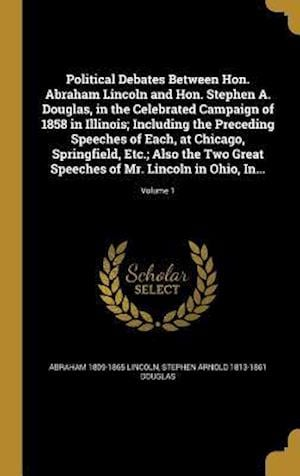 Political Debates Between Hon. Abraham Lincoln and Hon. Stephen A. Douglas, in the Celebrated Campaign of 1858 in Illinois; Including the Preceding Sp af Stephen Arnold 1813-1861 Douglas, Abraham 1809-1865 Lincoln