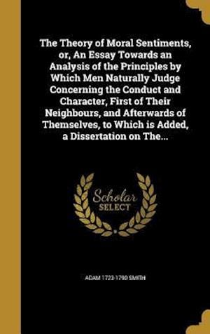 The Theory of Moral Sentiments, Or, an Essay Towards an Analysis of the Principles by Which Men Naturally Judge Concerning the Conduct and Character, af Adam 1723-1790 Smith