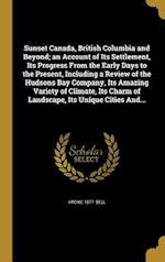 Sunset Canada, British Columbia and Beyond; An Account of Its Settlement, Its Progress from the Early Days to the Present, Including a Review of the H af Archie 1877- Bell