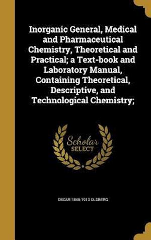 Inorganic General, Medical and Pharmaceutical Chemistry, Theoretical and Practical; A Text-Book and Laboratory Manual, Containing Theoretical, Descrip af Oscar 1846-1913 Oldberg