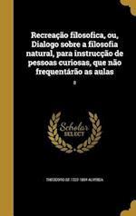 Recreacao Filosofica, Ou, Dialogo Sobre a Filosofia Natural, Para Instruccao de Pessoas Curiosas, Que Nao Frequentarao as Aulas; 8 af Theodoro De 1722-1804 Almeida