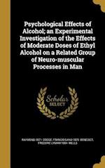 Psychological Effects of Alcohol; An Experimental Investigation of the Effects of Moderate Doses of Ethyl Alcohol on a Related Group of Neuro-Muscular af Raymond 1871- Dodge, Francis Gano 1870- Benedict, Frederic Lyman 1884- Wells