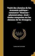 Traite Des Chemins de Fer; Economie Politique--Commerce--Finances--Administration--Droit--Etudes Comparees Sur Les Chemins de Fer Etrangers;; Tome 1 af Alfred 1844-1913 Picard