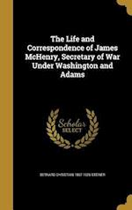 The Life and Correspondence of James McHenry, Secretary of War Under Washington and Adams af Bernard Christian 1867-1926 Steiner