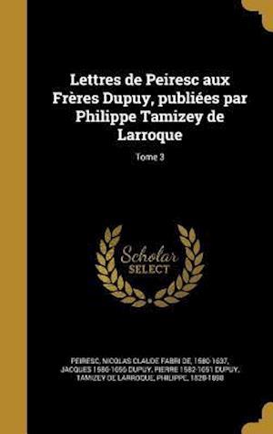 Lettres de Peiresc Aux Freres Dupuy, Publiees Par Philippe Tamizey de Larroque; Tome 3 af Jacques 1586-1656 Dupuy, Pierre 1582-1651 Dupuy