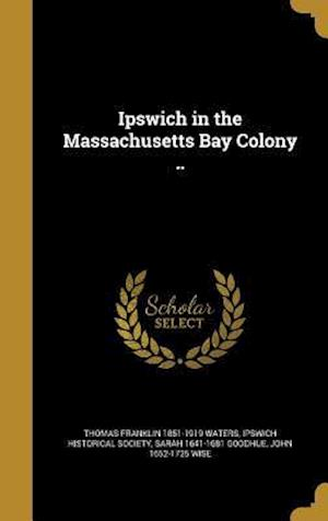 Ipswich in the Massachusetts Bay Colony .. af Thomas Franklin 1851-1919 Waters, Sarah 1641-1681 Goodhue