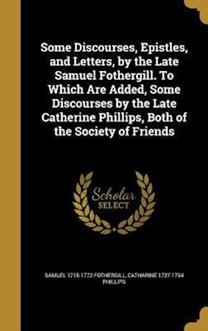 Some Discourses, Epistles, and Letters, by the Late Samuel Fothergill. to Which Are Added, Some Discourses by the Late Catherine Phillips, Both of the af Catharine 1727-1794 Phillips, Samuel 1715-1772 Fothergill