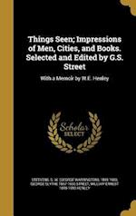 Things Seen; Impressions of Men, Cities, and Books. Selected and Edited by G.S. Street af George Slythe 1867-1936 Street, William Ernest 1849-1903 Henley
