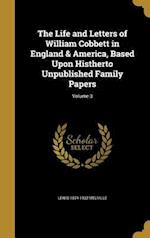 The Life and Letters of William Cobbett in England & America, Based Upon Histherto Unpublished Family Papers; Volume 3 af Lewis 1874-1932 Melville