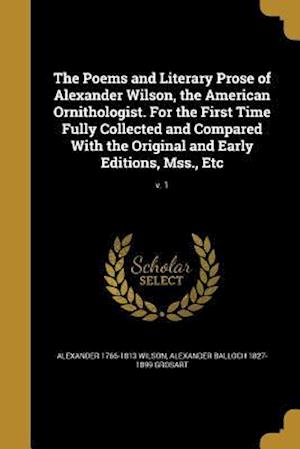 The Poems and Literary Prose of Alexander Wilson, the American Ornithologist. for the First Time Fully Collected and Compared with the Original and Ea af Alexander Balloch 1827-1899 Grosart, Alexander 1766-1813 Wilson