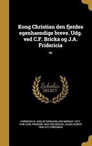 Kong Christian Den Fjerdes Egenhaendige Breve. Udg. Ved C.F. Bricka Og J.A. Fridericia; 06 af Carl Frederik 1845-1903 Bricka, Julius Albert 1849-1912 Fridericia