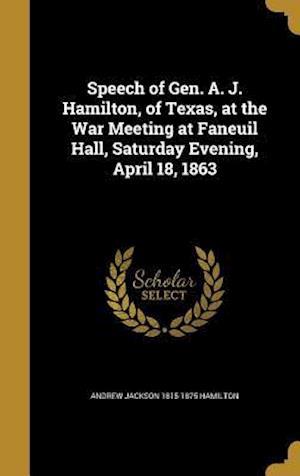 Speech of Gen. A. J. Hamilton, of Texas, at the War Meeting at Faneuil Hall, Saturday Evening, April 18, 1863 af Andrew Jackson 1815-1875 Hamilton