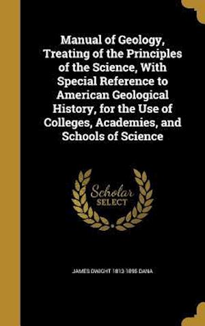 Manual of Geology, Treating of the Principles of the Science, with Special Reference to American Geological History, for the Use of Colleges, Academie af James Dwight 1813-1895 Dana