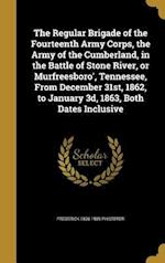 The Regular Brigade of the Fourteenth Army Corps, the Army of the Cumberland, in the Battle of Stone River, or Murfreesboro', Tennessee, from December af Frederick 1836-1909 Phisterer