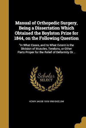 Manual of Orthopedic Surgery, Being a Dissertation Which Obtained the Boylston Prize for 1844, on the Following Question af Henry Jacob 1818-1890 Bigelow