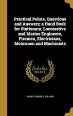Practical Points, Questions and Answers; A Hand Book for Stationary, Locomotive and Marine Engineers, Firemen, Electricians, Motormen and Machinists af John S. Farnum, D. Holland
