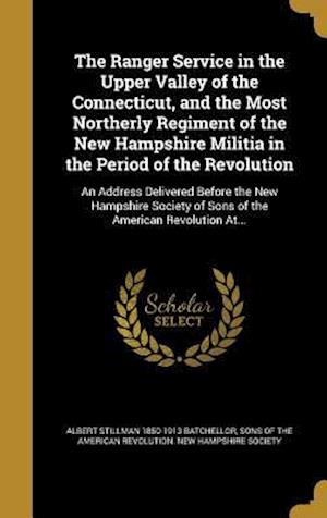 The Ranger Service in the Upper Valley of the Connecticut, and the Most Northerly Regiment of the New Hampshire Militia in the Period of the Revolutio af Albert Stillman 1850-1913 Batchellor