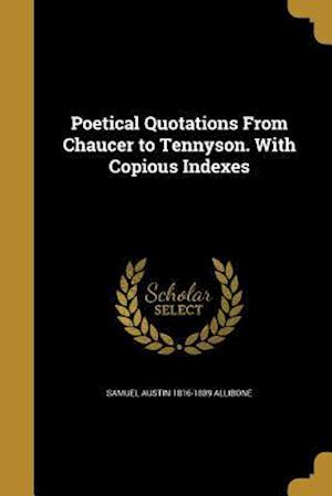 Poetical Quotations from Chaucer to Tennyson. with Copious Indexes af Samuel Austin 1816-1889 Allibone