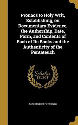 Pronaos to Holy Writ, Establishing, on Documentary Evidence, the Authorship, Date, Form, and Contents of Each of Its Books and the Authenticity of the af Isaac Mayer 1819-1900 Wise