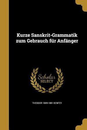Kurze Sanskrit-Grammatik Zum Gebrauch Fur Anfanger af Theodor 1809-1881 Benfey