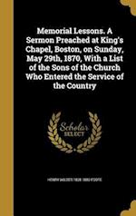 Memorial Lessons. a Sermon Preached at King's Chapel, Boston, on Sunday, May 29th, 1870, with a List of the Sons of the Church Who Entered the Service af Henry Wilder 1838-1889 Foote