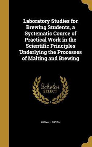 Bog, hardback Laboratory Studies for Brewing Students, a Systematic Course of Practical Work in the Scientific Principles Underlying the Processes of Malting and Br af Adrian J. Brown