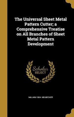 The Universal Sheet Metal Pattern Cutter; A Comprehensive Treatise on All Branches of Sheet Metal Pattern Development af William 1864- Neubecker