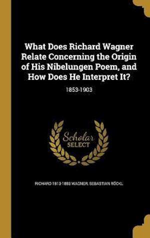 Bog, hardback What Does Richard Wagner Relate Concerning the Origin of His Nibelungen Poem, and How Does He Interpret It? af Richard 1813-1883 Wagner, Sebastian Rockl