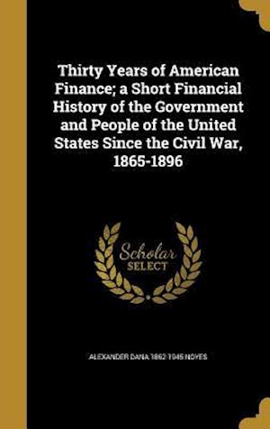 Bog, hardback Thirty Years of American Finance; A Short Financial History of the Government and People of the United States Since the Civil War, 1865-1896 af Alexander Dana 1862-1945 Noyes