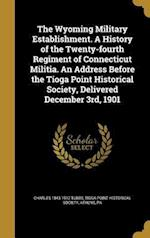 The Wyoming Military Establishment. a History of the Twenty-Fourth Regiment of Connecticut Militia. an Address Before the Tioga Point Historical Socie af Charles 1843-1912 Tubbs