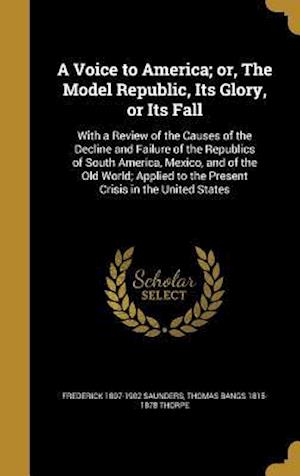 Bog, hardback A   Voice to America; Or, the Model Republic, Its Glory, or Its Fall af Frederick 1807-1902 Saunders, Thomas Bangs 1815-1878 Thorpe