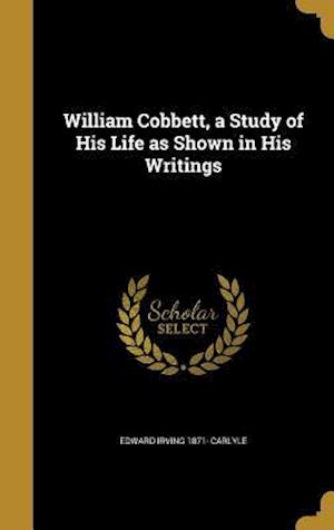 Bog, hardback William Cobbett, a Study of His Life as Shown in His Writings af Edward Irving 1871- Carlyle