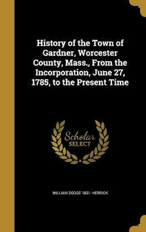 Bog, hardback History of the Town of Gardner, Worcester County, Mass., from the Incorporation, June 27, 1785, to the Present Time af William Dodge 1831- Herrick